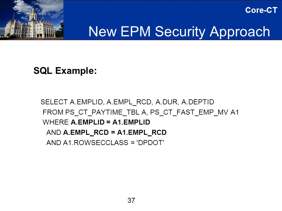 Core-CT New EPM Security Approach 37 SQL Example: SELECT A.EMPLID, A.EMPL_RCD, A.DUR, A.DEPTID FROM PS_CT_PAYTIME_TBL A, PS_CT_FAST_EMP_MV A1 WHERE A.EMPLID = A1.EMPLID AND A.EMPL_RCD = A1.EMPL_RCD AND A1.ROWSECCLASS = DPDOT