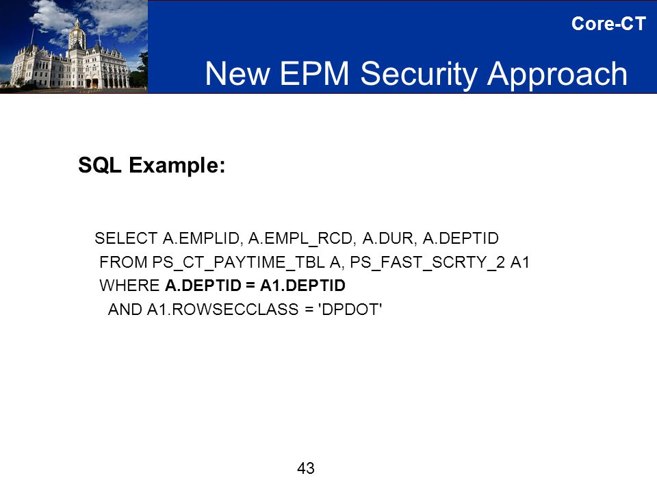 Core-CT New EPM Security Approach 43 SQL Example: SELECT A.EMPLID, A.EMPL_RCD, A.DUR, A.DEPTID FROM PS_CT_PAYTIME_TBL A, PS_FAST_SCRTY_2 A1 WHERE A.DEPTID = A1.DEPTID AND A1.ROWSECCLASS = DPDOT