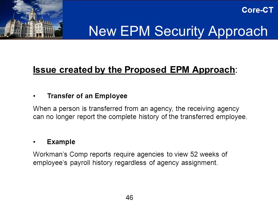 Core-CT New EPM Security Approach 46 Issue created by the Proposed EPM Approach: Transfer of an Employee When a person is transferred from an agency, the receiving agency can no longer report the complete history of the transferred employee.