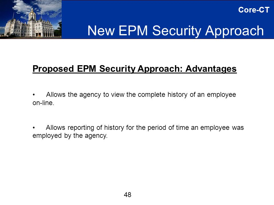 Core-CT New EPM Security Approach 48 Proposed EPM Security Approach: Advantages Allows the agency to view the complete history of an employee on-line.