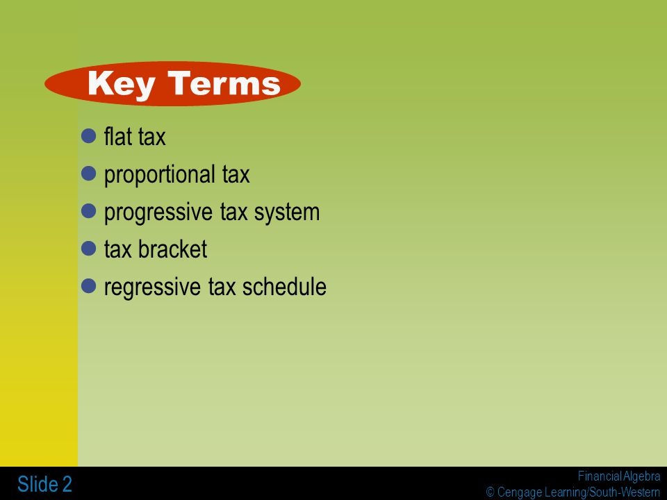 Financial Algebra © Cengage Learning/South-Western Slide 2 flat tax proportional tax progressive tax system tax bracket regressive tax schedule Key Terms