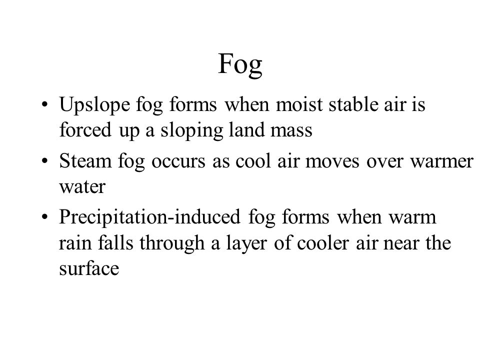 Fog Upslope fog forms when moist stable air is forced up a sloping land mass Steam fog occurs as cool air moves over warmer water Precipitation-induce