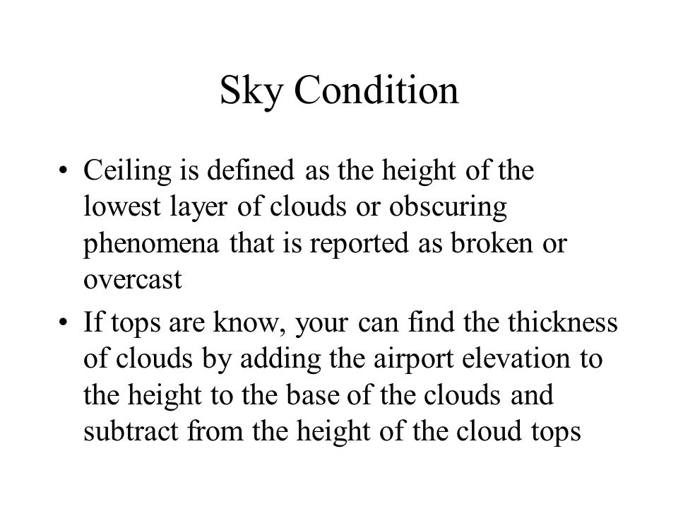 Sky Condition Ceiling is defined as the height of the lowest layer of clouds or obscuring phenomena that is reported as broken or overcast If tops are