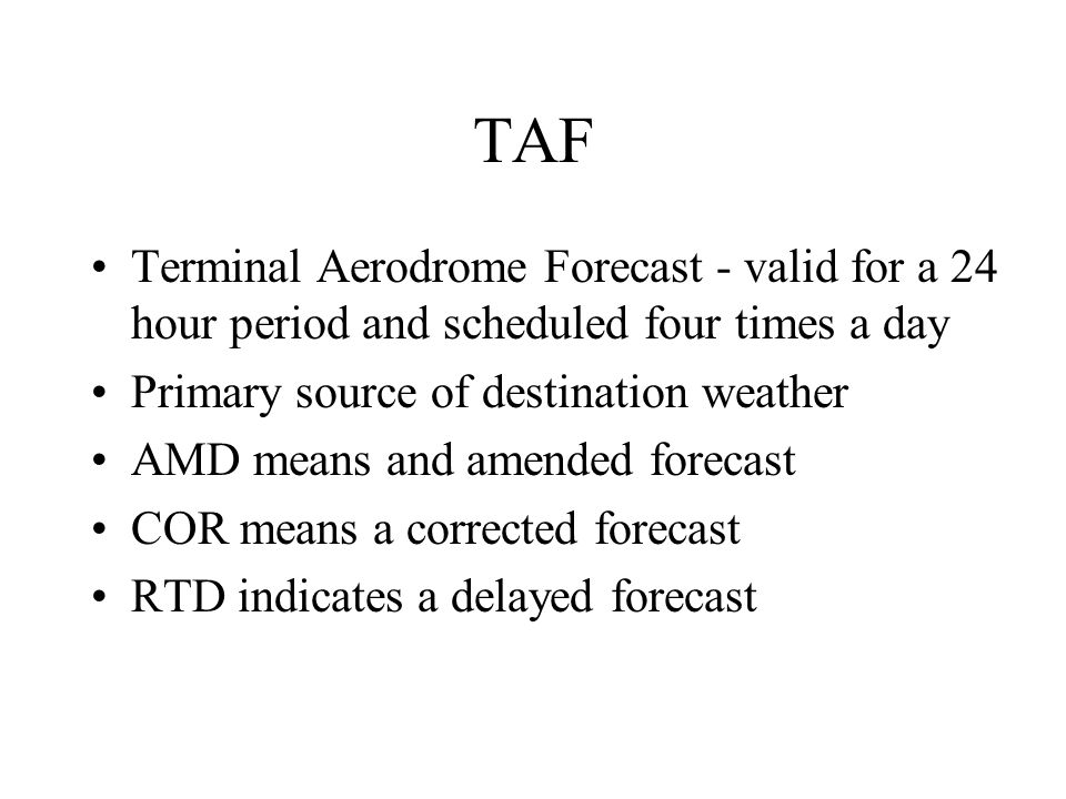 TAF Terminal Aerodrome Forecast - valid for a 24 hour period and scheduled four times a day Primary source of destination weather AMD means and amende