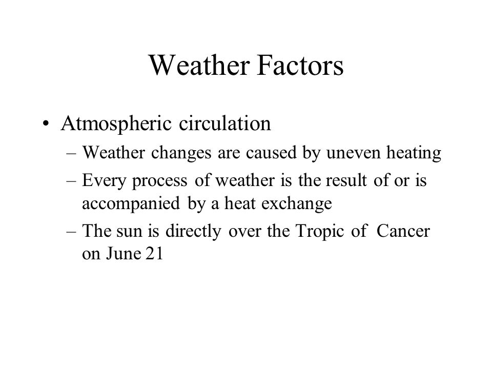 Weather Factors Atmospheric circulation –Weather changes are caused by uneven heating –Every process of weather is the result of or is accompanied by
