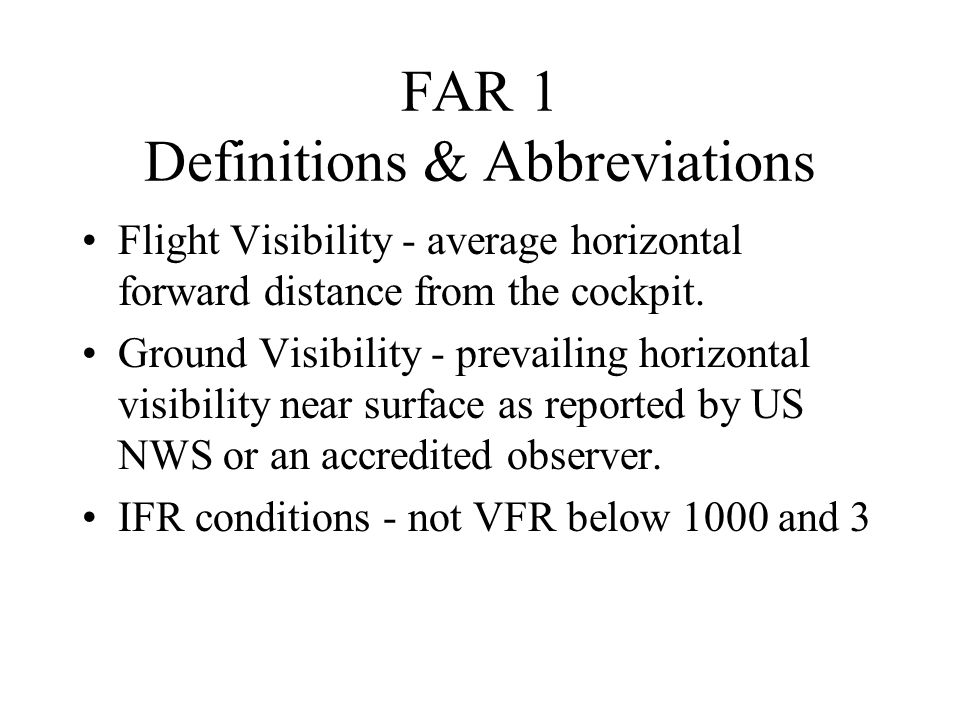 FAR 1 Definitions & Abbreviations Flight Visibility - average horizontal forward distance from the cockpit. Ground Visibility - prevailing horizontal