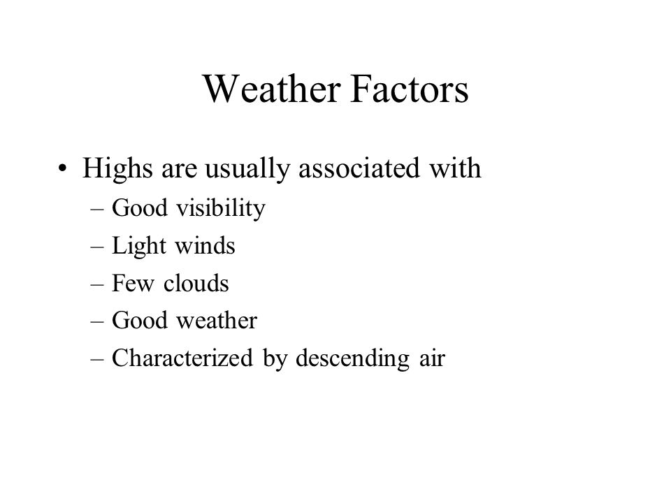 Weather Factors Highs are usually associated with –Good visibility –Light winds –Few clouds –Good weather –Characterized by descending air