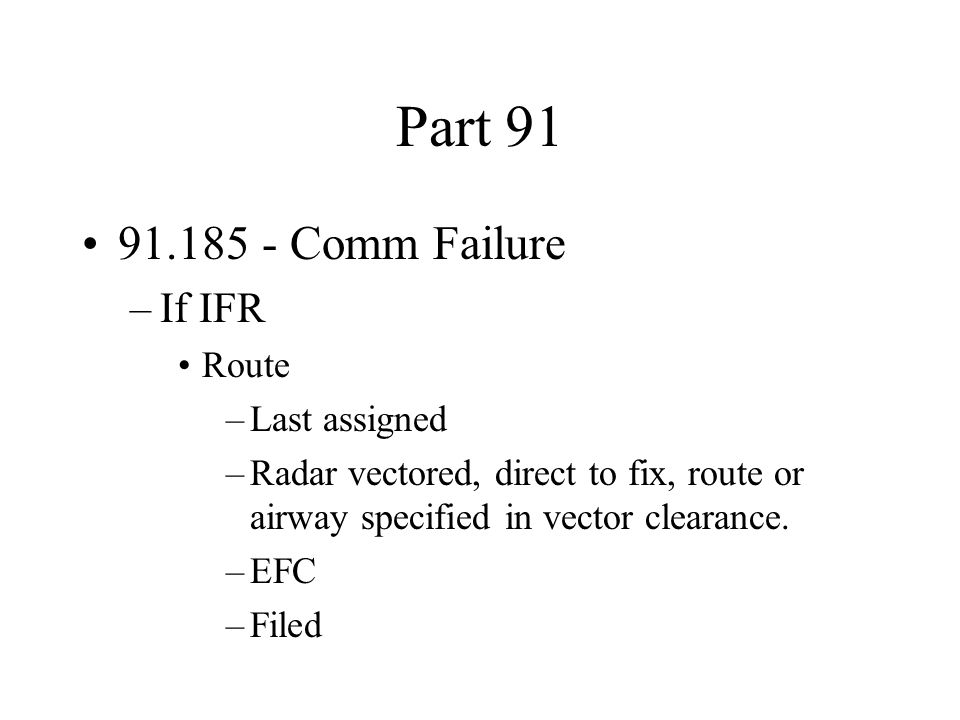 Part 91 91.185 - Comm Failure –If IFR Route –Last assigned –Radar vectored, direct to fix, route or airway specified in vector clearance. –EFC –Filed