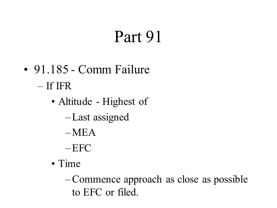 Part 91 91.185 - Comm Failure –If IFR Altitude - Highest of –Last assigned –MEA –EFC Time –Commence approach as close as possible to EFC or filed.