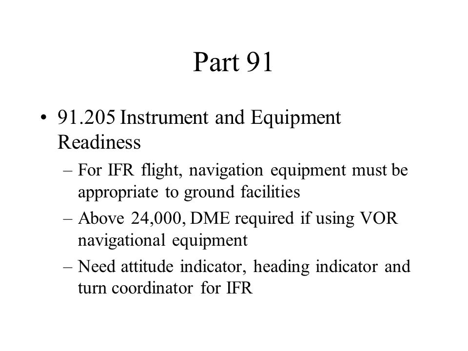 Part 91 91.205 Instrument and Equipment Readiness –For IFR flight, navigation equipment must be appropriate to ground facilities –Above 24,000, DME re