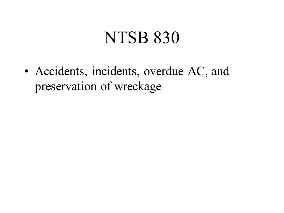 NTSB 830 Accidents, incidents, overdue AC, and preservation of wreckage