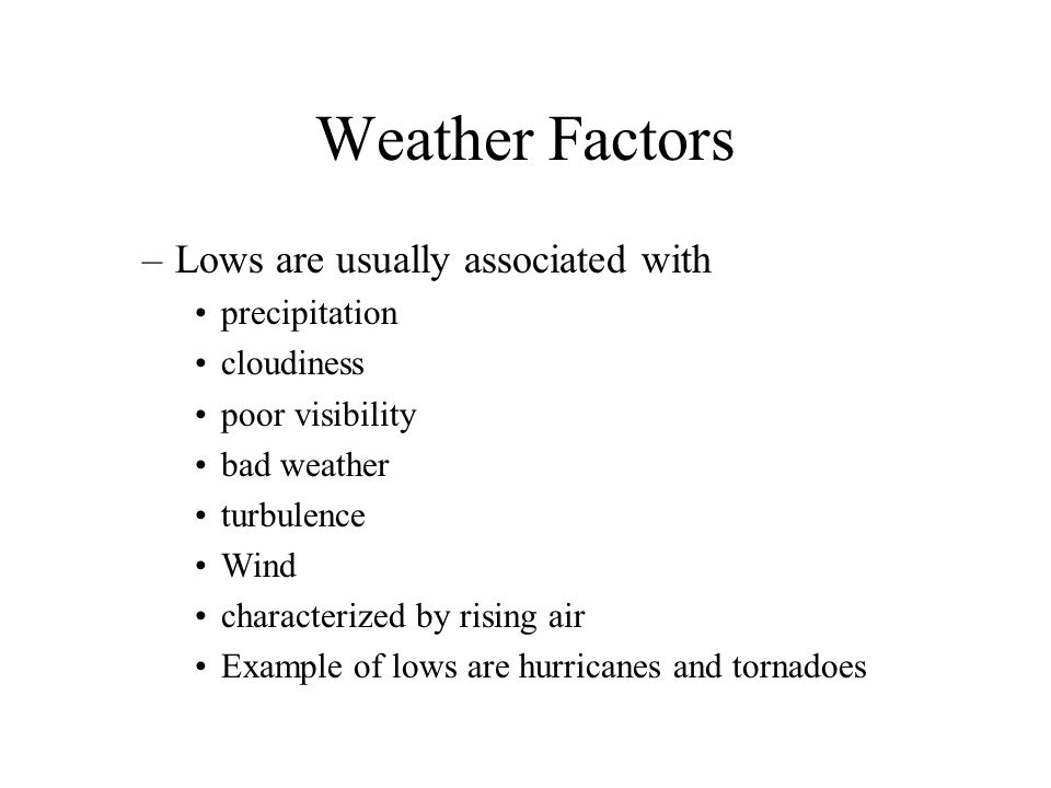 Weather Factors In the northern hemisphere –Air flows counterclockwise around a low (cyclonic) –Air flows clockwise around a high (anticyclonic) –If one were to fly directly to the center of a low, the winds would come from the left and get stronger as one got closer