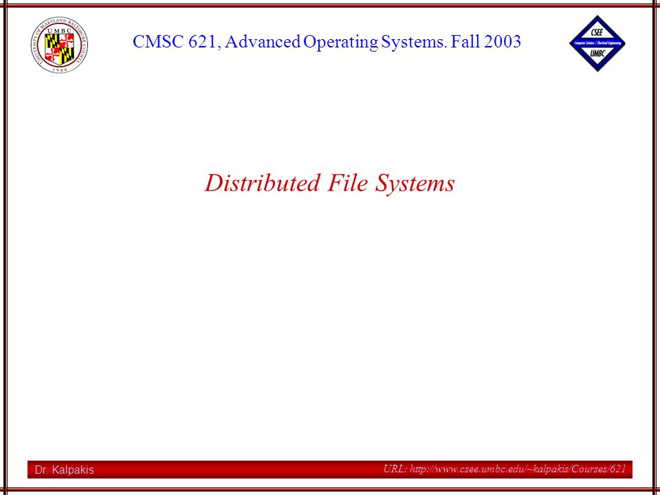 CMSC 621, Fall 2003 2 URL: http://www.csee.umbc.edu/~kalpakis/Courses/621 DFS A distributed file system is a module that implements a common file system shared by all nodes in a distributed system DFS should offer network transparency high availability key DFS services file server (store, and read/write files) name server (map names to stored objects) cache manager (file caching at clients or servers)