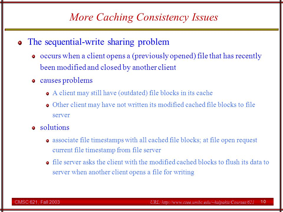 CMSC 621, Fall 2003 10 URL: http://www.csee.umbc.edu/~kalpakis/Courses/621 More Caching Consistency Issues The sequential-write sharing problem occurs when a client opens a (previously opened) file that has recently been modified and closed by another client causes problems A client may still have (outdated) file blocks in its cache Other client may have not written its modified cached file blocks to file server solutions associate file timestamps with all cached file blocks; at file open request current file timestamp from file server file server asks the client with the modified cached blocks to flush its data to server when another client opens a file for writing