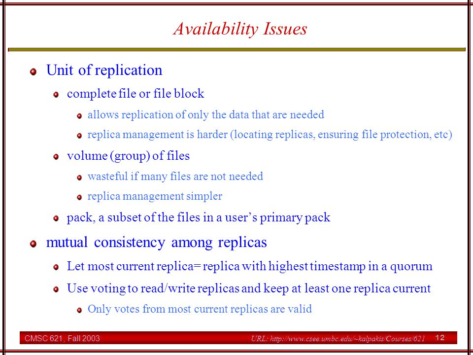 CMSC 621, Fall 2003 12 URL: http://www.csee.umbc.edu/~kalpakis/Courses/621 Availability Issues Unit of replication complete file or file block allows replication of only the data that are needed replica management is harder (locating replicas, ensuring file protection, etc) volume (group) of files wasteful if many files are not needed replica management simpler pack, a subset of the files in a user's primary pack mutual consistency among replicas Let most current replica= replica with highest timestamp in a quorum Use voting to read/write replicas and keep at least one replica current Only votes from most current replicas are valid