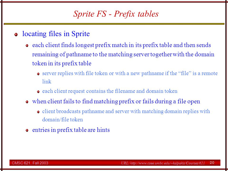 CMSC 621, Fall 2003 20 URL: http://www.csee.umbc.edu/~kalpakis/Courses/621 Sprite FS - Prefix tables locating files in Sprite each client finds longest prefix match in its prefix table and then sends remaining of pathname to the matching server together with the domain token in its prefix table server replies with file token or with a new pathname if the file is a remote link each client request contains the filename and domain token when client fails to find matching prefix or fails during a file open client broadcasts pathname and server with matching domain replies with domain/file token entries in prefix table are hints