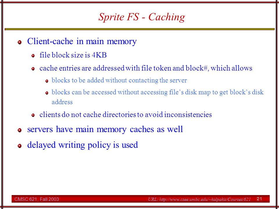CMSC 621, Fall 2003 21 URL: http://www.csee.umbc.edu/~kalpakis/Courses/621 Sprite FS - Caching Client-cache in main memory file block size is 4KB cache entries are addressed with file token and block#, which allows blocks to be added without contacting the server blocks can be accessed without accessing file's disk map to get block's disk address clients do not cache directories to avoid inconsistencies servers have main memory caches as well delayed writing policy is used