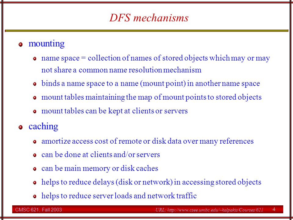CMSC 621, Fall 2003 4 URL: http://www.csee.umbc.edu/~kalpakis/Courses/621 DFS mechanisms mounting name space = collection of names of stored objects which may or may not share a common name resolution mechanism binds a name space to a name (mount point) in another name space mount tables maintaining the map of mount points to stored objects mount tables can be kept at clients or servers caching amortize access cost of remote or disk data over many references can be done at clients and/or servers can be main memory or disk caches helps to reduce delays (disk or network) in accessing stored objects helps to reduce server loads and network traffic