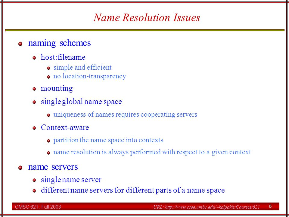 CMSC 621, Fall 2003 6 URL: http://www.csee.umbc.edu/~kalpakis/Courses/621 Name Resolution Issues naming schemes host:filename simple and efficient no location-transparency mounting single global name space uniqueness of names requires cooperating servers Context-aware partition the name space into contexts name resolution is always performed with respect to a given context name servers single name server different name servers for different parts of a name space