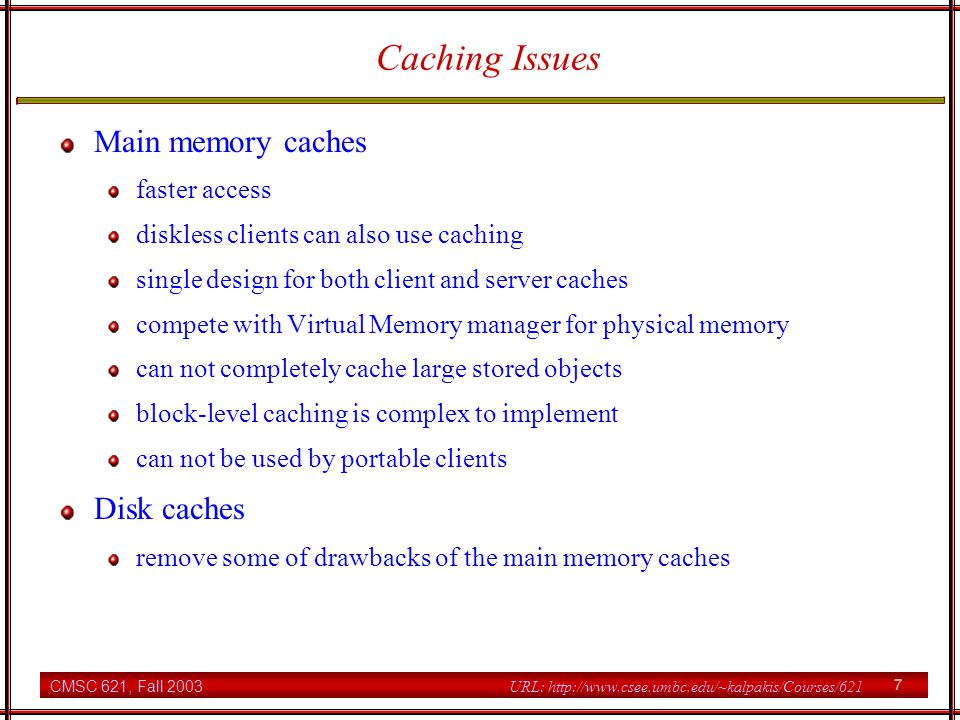 CMSC 621, Fall 2003 8 URL: http://www.csee.umbc.edu/~kalpakis/Courses/621 Caching Issues Writing policy write-through every client's write request is performed at the servers immediately delayed writing client's writes are reflected to the stored objects at servers after some delay many writes in the cache writes to short-lived objects are not done at servers 20-30% of new data are deleted within 30 secs lost data is an issue delayed writing until file close most files are open for a short time