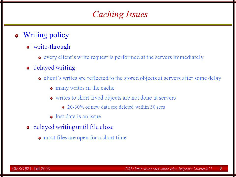 CMSC 621, Fall 2003 9 URL: http://www.csee.umbc.edu/~kalpakis/Courses/621 Caching Issues Approaches to deal with the cache consistency problem server-initiated servers inform client cache managers whenever their cached data become stale servers need to keep track who cached which file blocks client-initiated clients validate data with servers before using partially negates caching benefits disable caching when concurrent-write sharing is detected concurrent-write sharing: multiple clients opened a file with at least one of them opened for writing avoid concurrent-write sharing by using locking