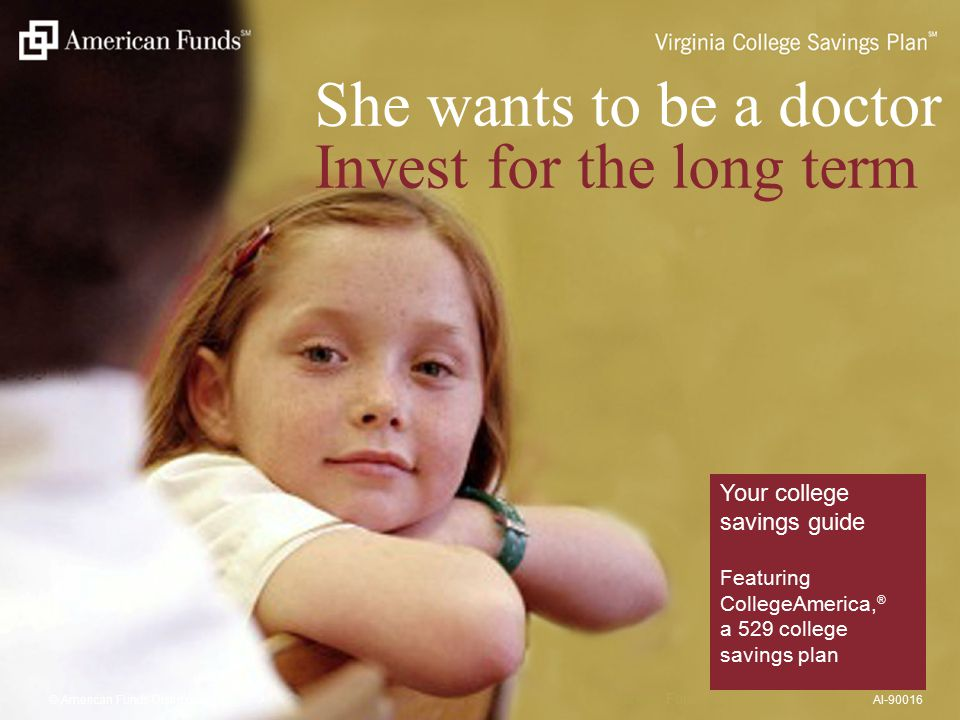 She wants to be a doctor Invest for the long term Your college savings guide Featuring CollegeAmerica, ® a 529 college savings plan © American Funds Distributors, Inc.AI-90016