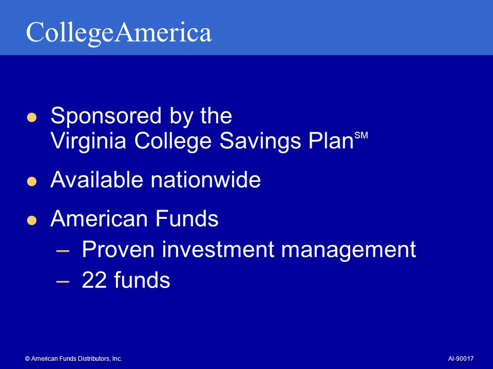 CollegeAmerica Sponsored by the Virginia College Savings Plan SM Available nationwide American Funds –Proven investment management –22 funds © American Funds Distributors, Inc.AI-90017