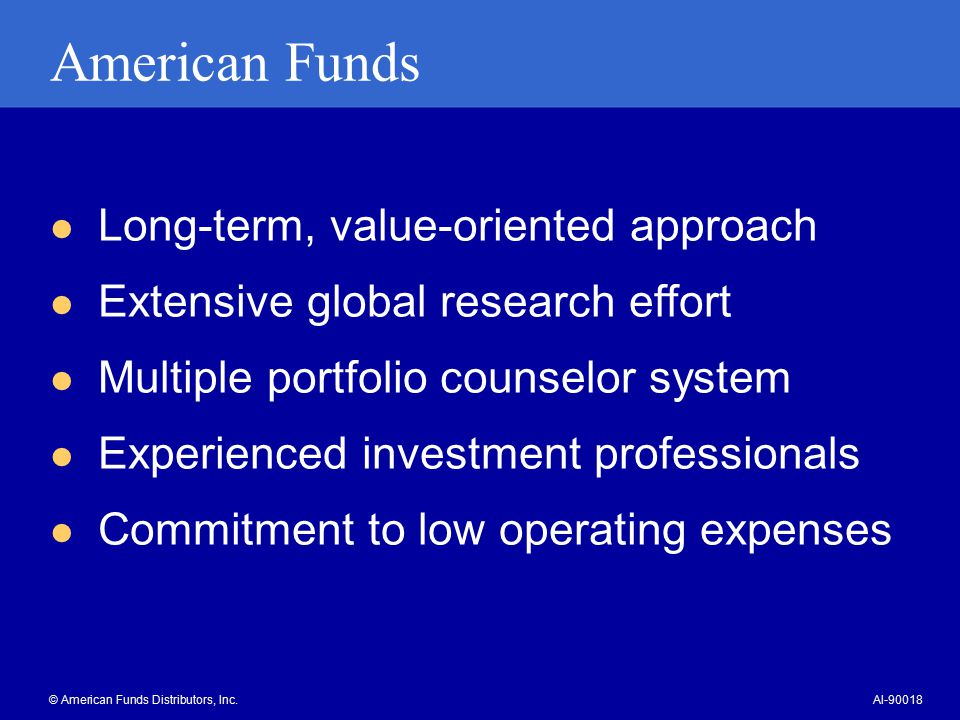 American Funds Long-term, value-oriented approach Extensive global research effort Multiple portfolio counselor system Experienced investment professionals Commitment to low operating expenses © American Funds Distributors, Inc.AI-90018