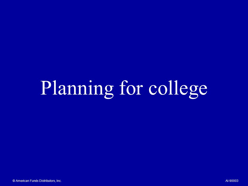 Planning for college © American Funds Distributors, Inc.AI-90003