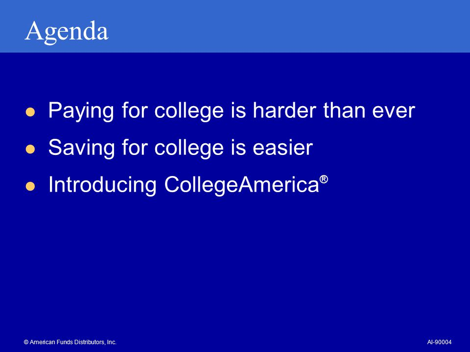Agenda Paying for college is harder than ever Saving for college is easier Introducing CollegeAmerica ® © American Funds Distributors, Inc.AI-90004