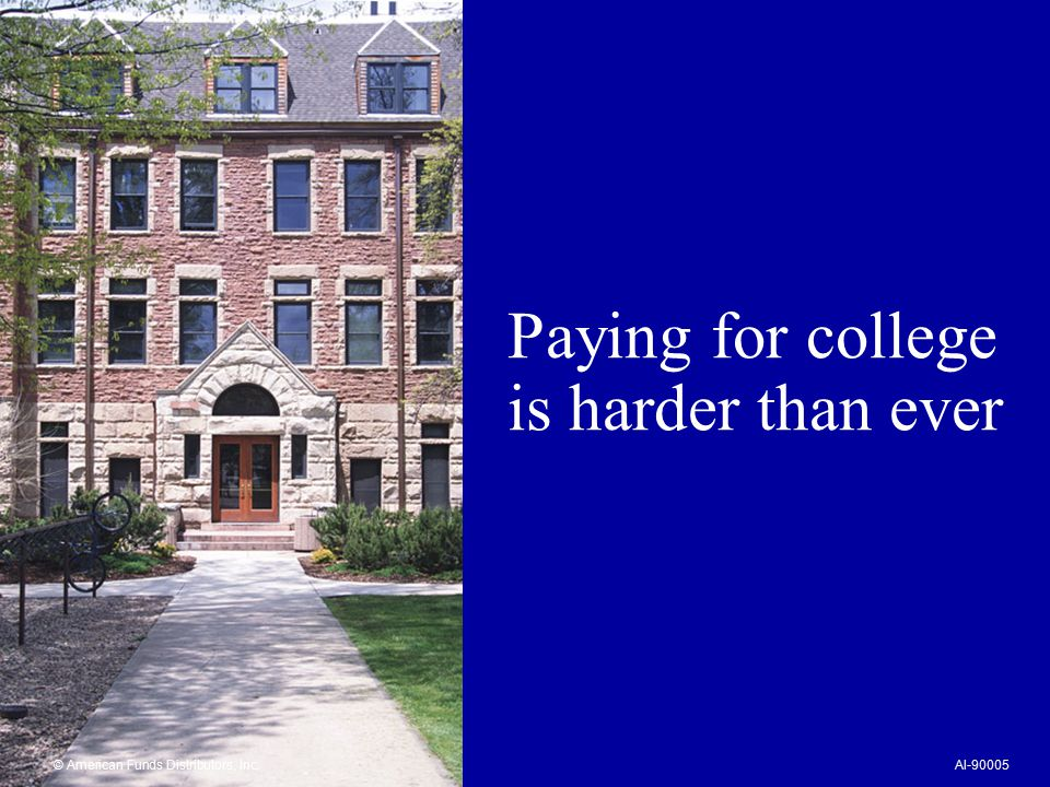 Paying for college is harder than ever © American Funds Distributors, Inc.AI-90005