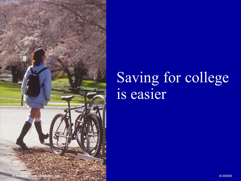 Saving for college is easier © American Funds Distributors, Inc.AI-90009