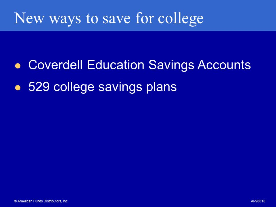 Coverdell Education Savings Accounts Earnings can grow free from tax Qualified withdrawals for K-12 education expenses are free from federal tax Qualified withdrawals for higher education expenses are free from federal tax $2,000 annual contribution limit Investment flexibility Income limits apply © American Funds Distributors, Inc.AI-90011