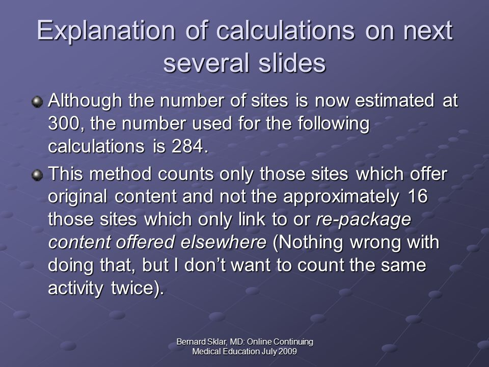 Bernard Sklar, MD: Online Continuing Medical Education July 2009 Explanation of calculations on next several slides Although the number of sites is now estimated at 300, the number used for the following calculations is 284.