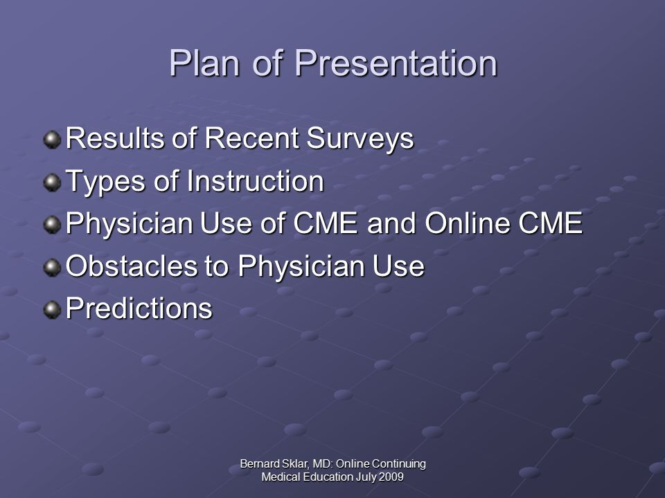 Bernard Sklar, MD: Online Continuing Medical Education July 2009 Types of Instruction July 2009 II Instruction Type Number of Sites % of Sites Correspondence00 Games83 Journal207 Journal with multiple subjects 155 Board Review/Self-Assessment 62 Streaming Video 124 Self-Directed Search (POS) 1<1 Text-Audio135 Podcast (Audio and/or Video) 238