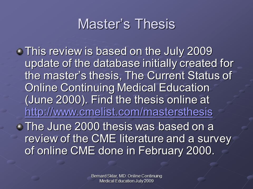 Bernard Sklar, MD: Online Continuing Medical Education July 2009 Master's Thesis This review is based on the July 2009 update of the database initially created for the master's thesis, The Current Status of Online Continuing Medical Education (June 2000).