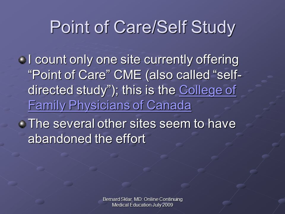 Bernard Sklar, MD: Online Continuing Medical Education July 2009 Point of Care/Self Study I count only one site currently offering Point of Care CME (also called self- directed study ); this is the College of Family Physicians of Canada College of Family Physicians of CanadaCollege of Family Physicians of Canada The several other sites seem to have abandoned the effort