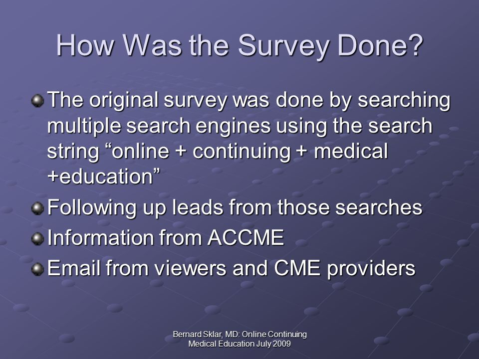 Bernard Sklar, MD: Online Continuing Medical Education July 2009 Updating the Database For the past several years, I have relied mostly on contacts from Online CME providers and users to add sites to my list I add 3-4 new sites each month (and remove those sites that are no longer functioning) This year I again searched the Internet for online + continuing + medical + education