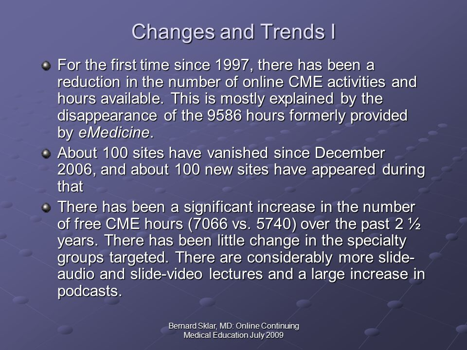 Bernard Sklar, MD: Online Continuing Medical Education July 2009 Changes and Trends I For the first time since 1997, there has been a reduction in the number of online CME activities and hours available.
