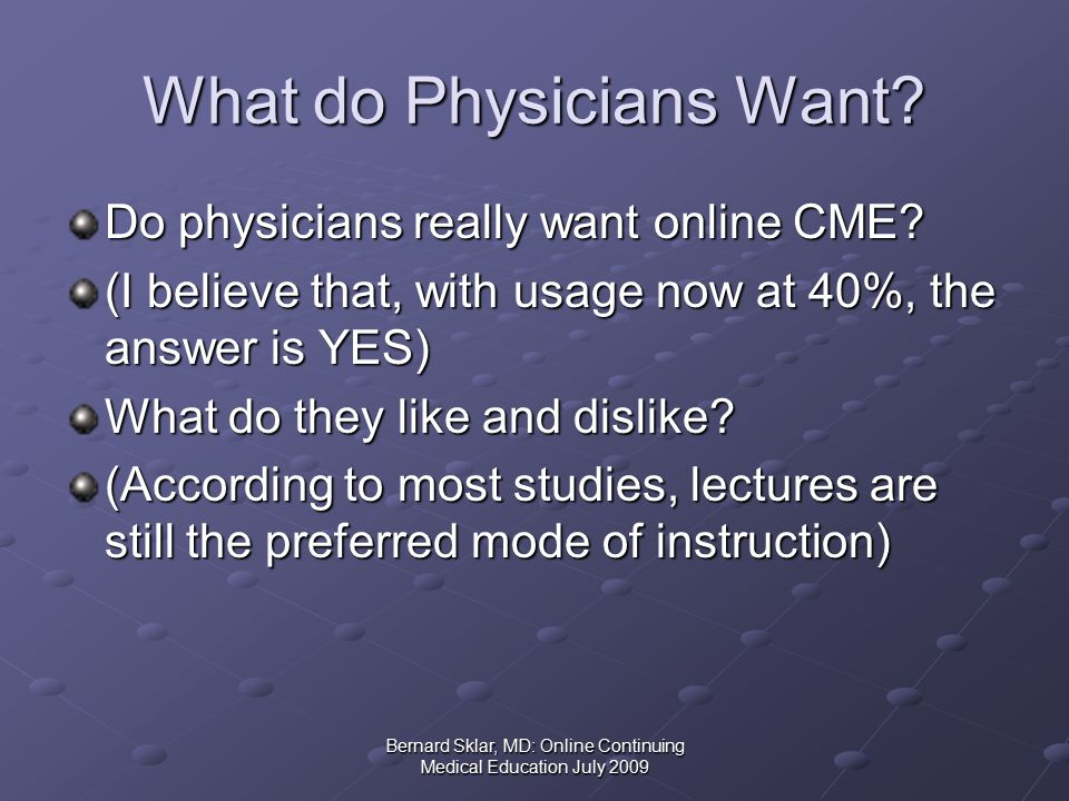 Bernard Sklar, MD: Online Continuing Medical Education July 2009 What do Physicians Want.