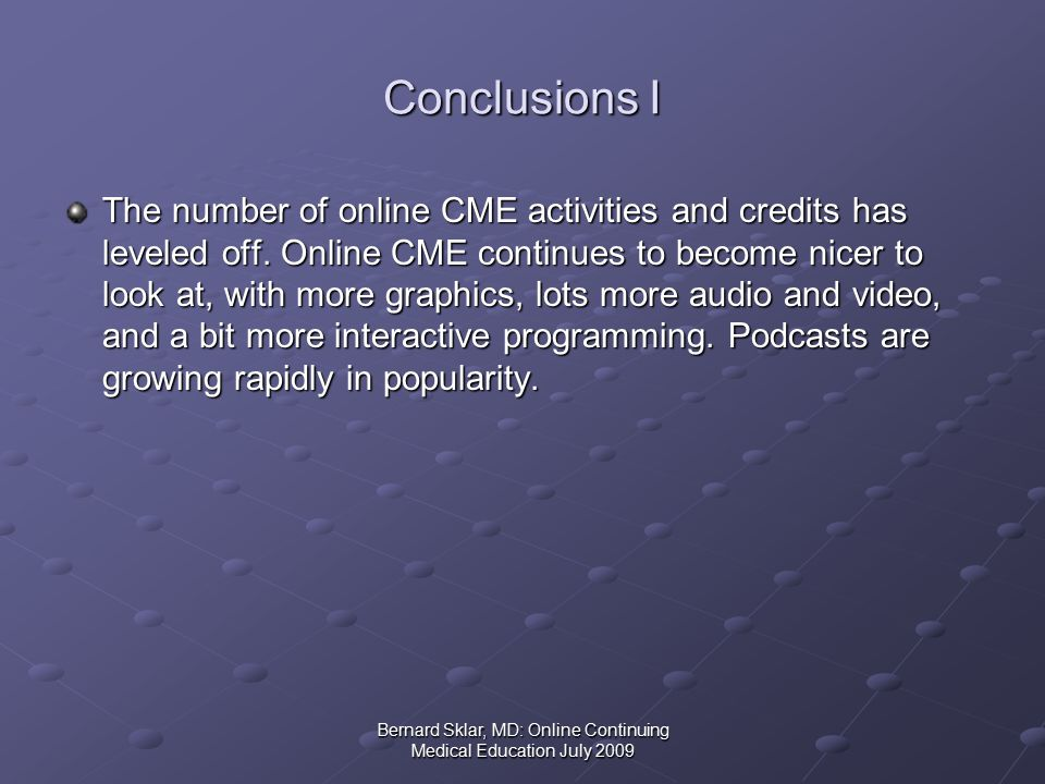 Bernard Sklar, MD: Online Continuing Medical Education July 2009 Conclusions I The number of online CME activities and credits has leveled off.