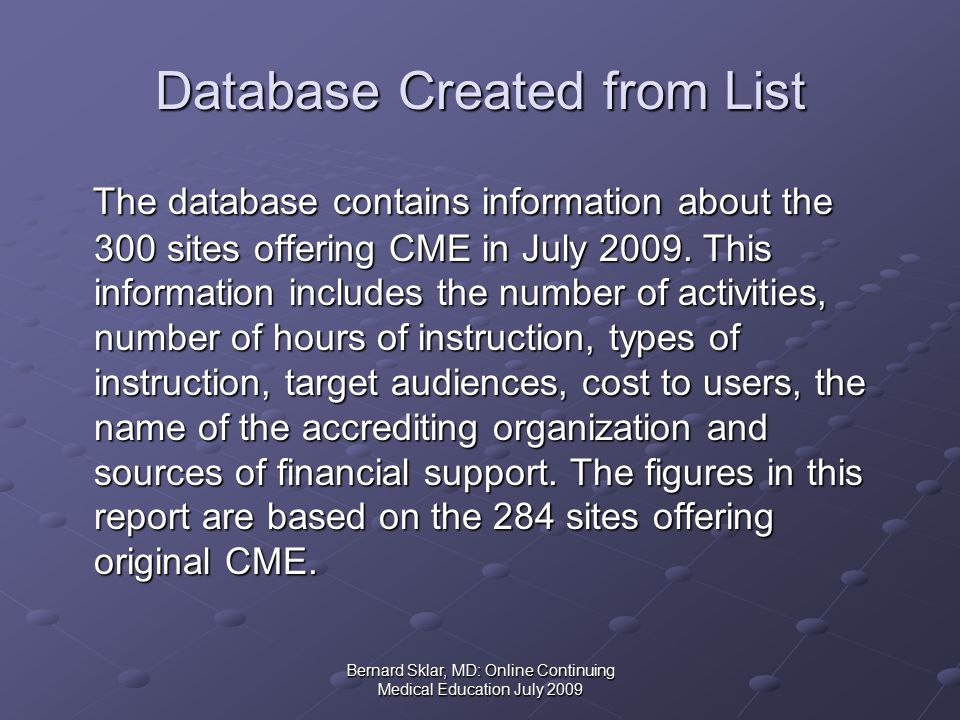 Bernard Sklar, MD: Online Continuing Medical Education July 2009 Database Created from List The database contains information about the 300 sites offering CME in July 2009.