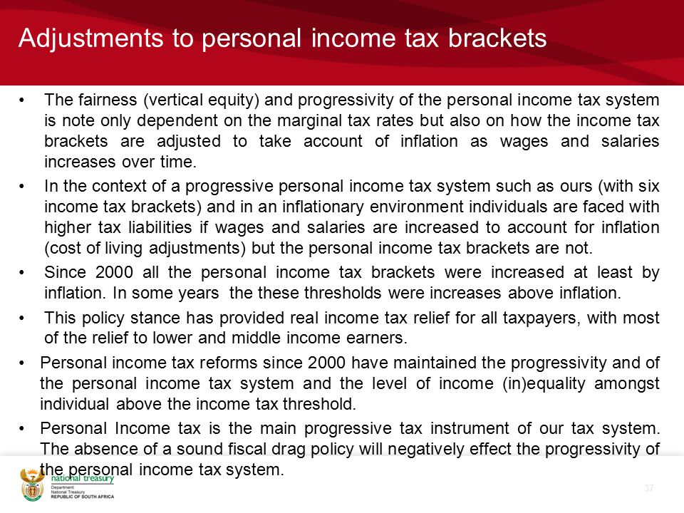 Adjustments to personal income tax brackets The fairness (vertical equity) and progressivity of the personal income tax system is note only dependent on the marginal tax rates but also on how the income tax brackets are adjusted to take account of inflation as wages and salaries increases over time.