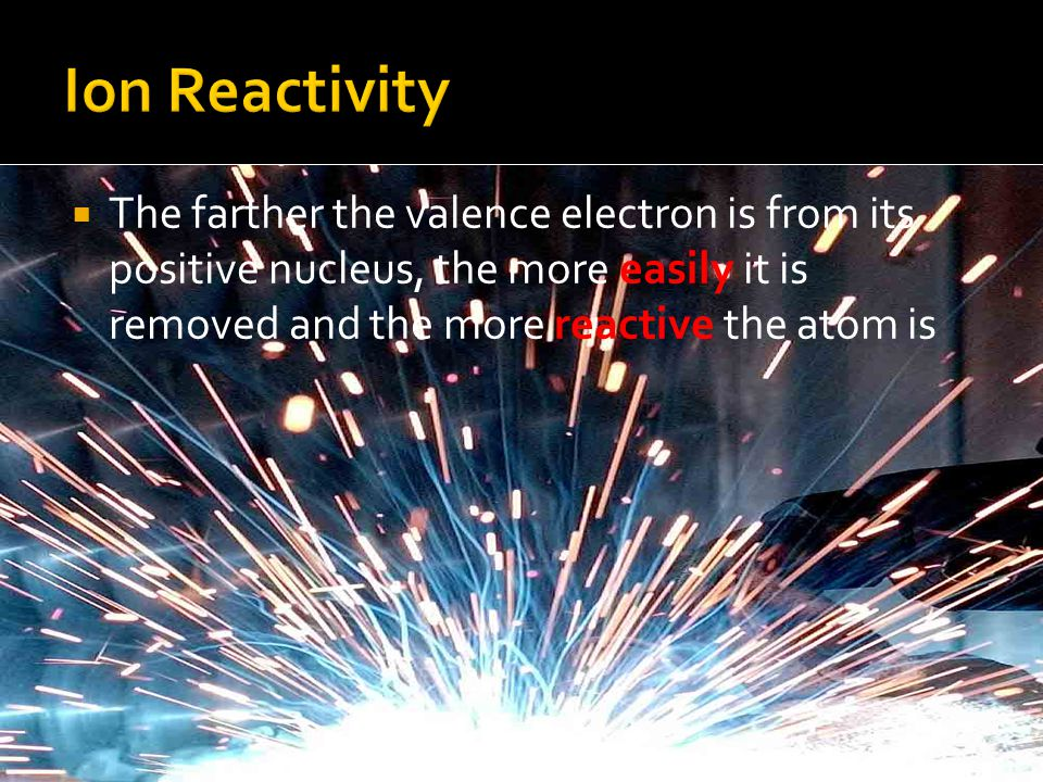  The farther the valence electron is from its positive nucleus, the more easily it is removed and the more reactive the atom is