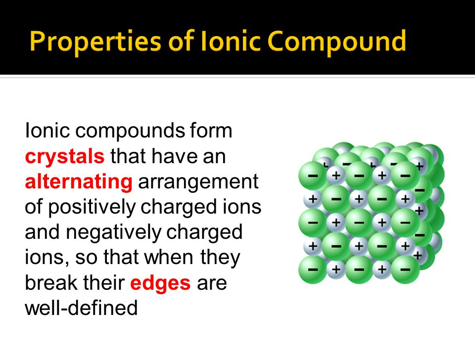 Ionic compounds form crystals that have an alternating arrangement of positively charged ions and negatively charged ions, so that when they break the