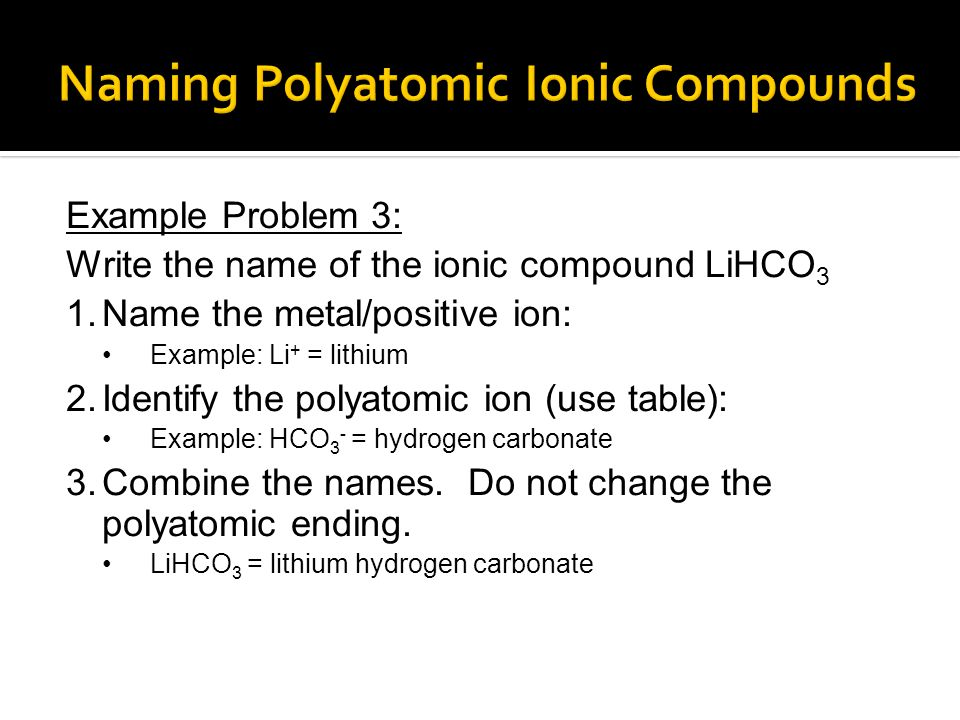 Example Problem 3: Write the name of the ionic compound LiHCO 3 1.Name the metal/positive ion: Example: Li + = lithium 2.Identify the polyatomic ion (