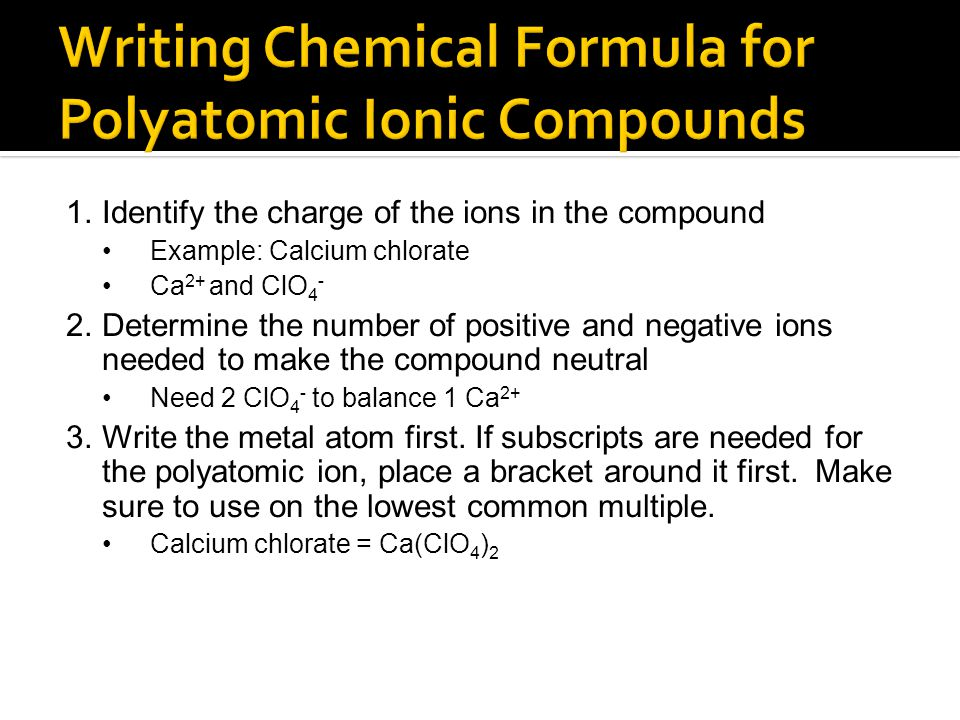 1.Identify the charge of the ions in the compound Example: Calcium chlorate Ca 2+ and ClO 4 - 2.Determine the number of positive and negative ions nee