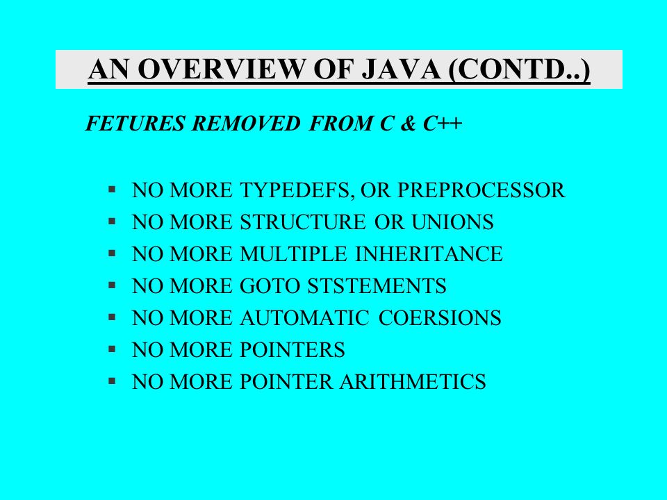 AN OVERVIEW OF JAVA (CONTD..) §NO MORE TYPEDEFS, OR PREPROCESSOR §NO MORE STRUCTURE OR UNIONS §NO MORE MULTIPLE INHERITANCE §NO MORE GOTO STSTEMENTS §