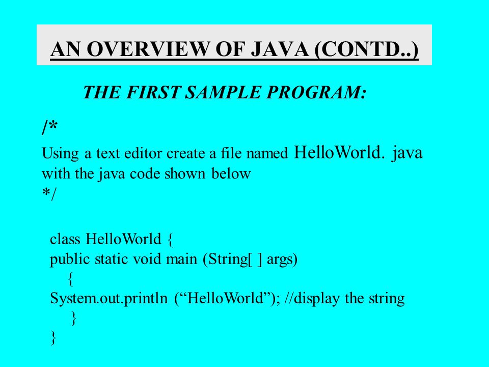 AN OVERVIEW OF JAVA (CONTD..) THE FIRST SAMPLE PROGRAM: /* Using a text editor create a file named HelloWorld. java with the java code shown below */