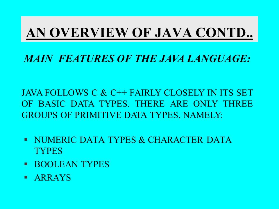 AN OVERVIEW OF JAVA CONTD.. §NUMERIC DATA TYPES & CHARACTER DATA TYPES §BOOLEAN TYPES §ARRAYS MAIN FEATURES OF THE JAVA LANGUAGE: JAVA FOLLOWS C & C++